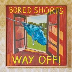 Bored Shorts - Way Off!