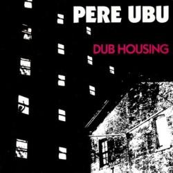 Pere Ubu - Dub Housing