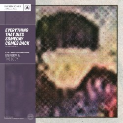 Uniform / Body - Everything That Dies Someday Comes Back